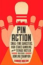 Pin Action SmallTime Gangsters HighStakes Gambling and the Teenage Hustler Who Became a Bowling Champion.jpg